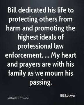 Bill dedicated his life to protecting others from harm and promoting the highest ideals of professional law enforcement, ... My heart and prayers are with his family as we mourn his passing.