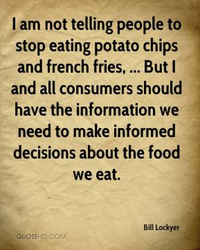 Bill Lockyer - I am not telling people to stop eating potato chips and french fries.