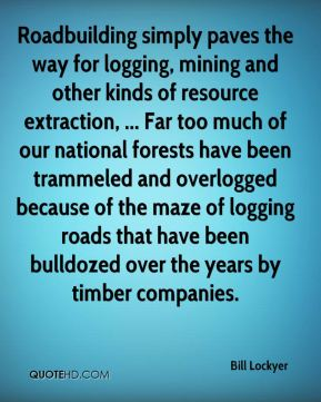 Roadbuilding simply paves the way for logging, mining and other kinds of resource extraction, ... Far too much of our national forests have been trammeled and overlogged because of the maze of logging roads that have been bulldozed over the years by timber companies.