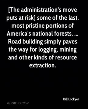 Bill Lockyer - [The administration's move puts at risk] some of the last, most pristine portions of America's national forests, ... Road building simply paves the way for logging, mining and other kinds of resource extraction.