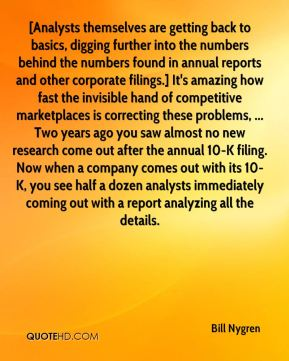 Bill Nygren - [Analysts themselves are getting back to basics, digging further into the numbers behind the numbers found in annual reports and other corporate filings.] It's amazing how fast the invisible hand of competitive marketplaces is correcting these problems, ... Two years ago you saw almost no new research come out after the annual 10-K filing. Now when a company comes out with its 10-K, you see half a dozen analysts immediately coming out with a report analyzing all the details.