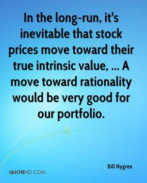 Bill Nygren - In the long-run, it's inevitable that stock prices move toward their true intrinsic value, ... A move toward rationality would be very good for our portfolio.
