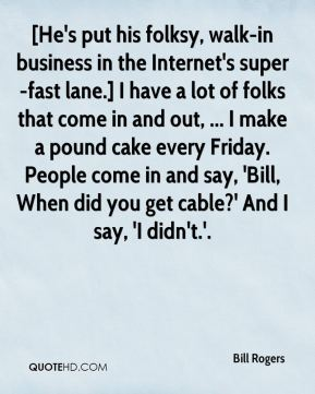 Bill Rogers - [He's put his folksy, walk-in business in the Internet's super-fast lane.] I have a lot of folks that come in and out, ... I make a pound cake every Friday. People come in and say, 'Bill, When did you get cable?' And I say, 'I didn't.'.