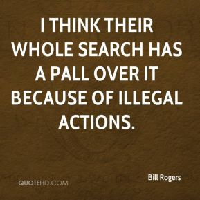 Bill Rogers - I think their whole search has a pall over it because of illegal actions.