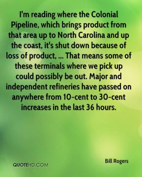 Bill Rogers - I'm reading where the Colonial Pipeline, which brings product from that area up to North Carolina and up the coast, it's shut down because of loss of product, ... That means some of these terminals where we pick up could possibly be out. Major and independent refineries have passed on anywhere from 10-cent to 30-cent increases in the last 36 hours.