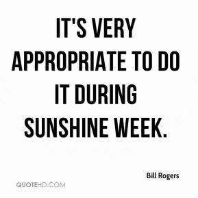 Bill Rogers - It's very appropriate to do it during Sunshine Week.