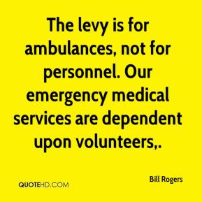Bill Rogers - The levy is for ambulances, not for personnel. Our emergency medical services are dependent upon volunteers.