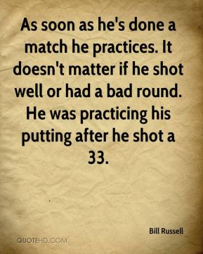 As soon as he's done a match he practices. It doesn't matter if he shot well or had a bad round. He was practicing his putting after he shot a 33.