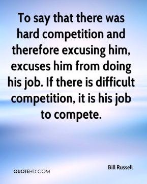 To say that there was hard competition and therefore excusing him, excuses him from doing his job. If there is difficult competition, it is his job to compete.
