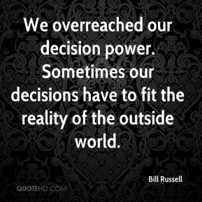 We overreached our decision power. Sometimes our decisions have to fit the reality of the outside world.