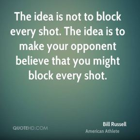 Bill Russell - The idea is not to block every shot. The idea is to make your opponent believe that you might block every shot.