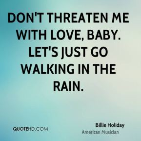 Don't threaten me with love, baby. Let's just go walking in the rain.