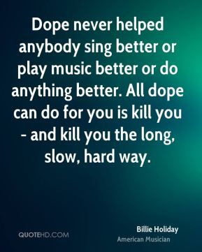 Dope never helped anybody sing better or play music better or do anything better. All dope can do for you is kill you - and kill you the long, slow, hard way.