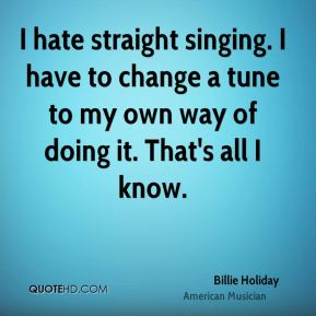 I hate straight singing. I have to change a tune to my own way of doing it. That's all I know.