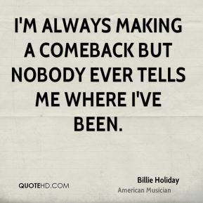 Billie Holiday - I'm always making a comeback but nobody ever tells me where I've been.