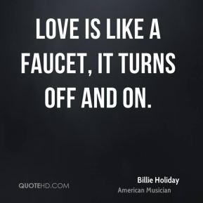 Love is like a faucet, it turns off and on.