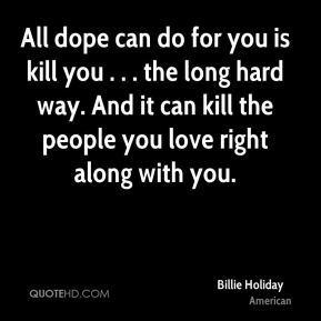 All dope can do for you is kill you . . . the long hard way. And it can kill the people you love right along with you.
