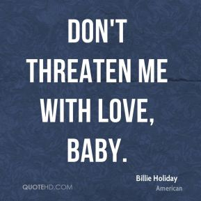 Don't threaten me with love, baby.