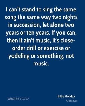 I can't stand to sing the same song the same way two nights in succession, let alone two years or ten years. If you can, then it ain't music, it's close-order drill or exercise or yodeling or something, not music.