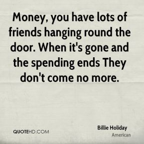 Billie Holiday - Money, you have lots of friends hanging round the door. When it's gone and the spending ends They don't come no more.