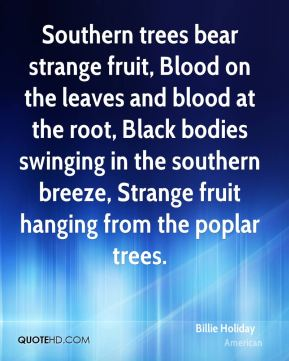 Southern trees bear strange fruit, Blood on the leaves and blood at the root, Black bodies swinging in the southern breeze, Strange fruit hanging from the poplar trees.