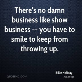 There's no damn business like show business -- you have to smile to keep from throwing up.