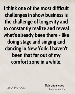 Blair Underwood - I think one of the most difficult challenges in show business is the challenge of longevity and to constantly realize and reveal what's already been there - like doing stage and singing and dancing in New York. I haven't been that far out of my comfort zone in a while.