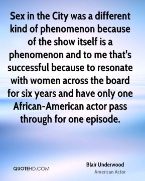 Blair Underwood - Sex in the City was a different kind of phenomenon because of the show itself is a phenomenon and to me that's successful because to resonate with women across the board for six years and have only one African-American actor pass through for one episode.