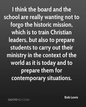 Bob Lewis - I think the board and the school are really wanting not to forgo the historic mission, which is to train Christian leaders, but also to prepare students to carry out their ministry in the context of the world as it is today and to prepare them for contemporary situations.