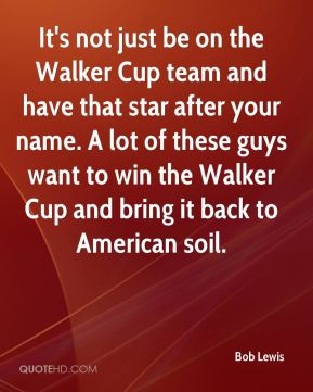 Bob Lewis - It's not just be on the Walker Cup team and have that star after your name. A lot of these guys want to win the Walker Cup and bring it back to American soil.