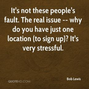 Bob Lewis - It's not these people's fault. The real issue -- why do you have just one location (to sign up)? It's very stressful.
