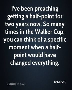 Bob Lewis - I've been preaching getting a half-point for two years now. So many times in the Walker Cup, you can think of a specific moment when a half-point would have changed everything.