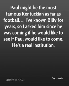 Bob Lewis - Paul might be the most famous Kentuckian as far as football, ... I've known Billy for years, so I asked him since he was coming if he would like to see if Paul would like to come. He's a real institution.