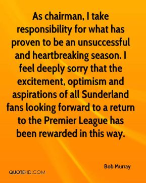 Bob Murray - As chairman, I take responsibility for what has proven to be an unsuccessful and heartbreaking season. I feel deeply sorry that the excitement, optimism and aspirations of all Sunderland fans looking forward to a return to the Premier League has been rewarded in this way.