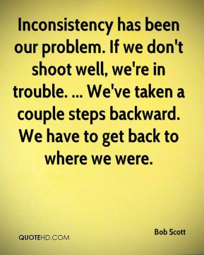 Bob Scott - Inconsistency has been our problem. If we don't shoot well, we're in trouble. ... We've taken a couple steps backward. We have to get back to where we were.