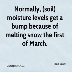 Normally, (soil) moisture levels get a bump because of melting snow the first of March.