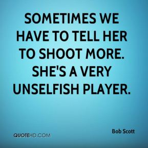 Sometimes we have to tell her to shoot more. She's a very unselfish player.