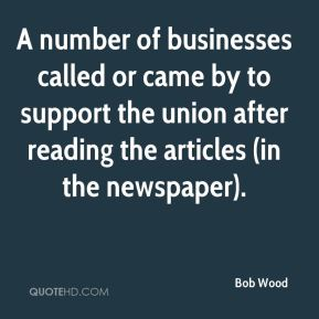 Bob Wood - A number of businesses called or came by to support the union after reading the articles (in the newspaper).