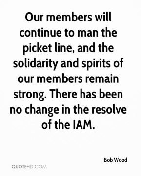 Bob Wood - Our members will continue to man the picket line, and the solidarity and spirits of our members remain strong. There has been no change in the resolve of the IAM.