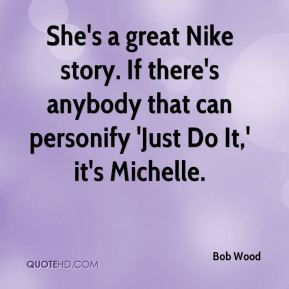 She's a great Nike story. If there's anybody that can personify 'Just Do It,' it's Michelle.