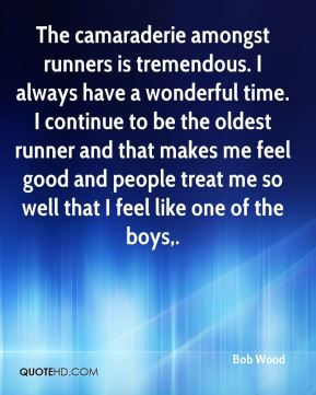 Bob Wood - The camaraderie amongst runners is tremendous. I always have a wonderful time. I continue to be the oldest runner and that makes me feel good and people treat me so well that I feel like one of the boys.