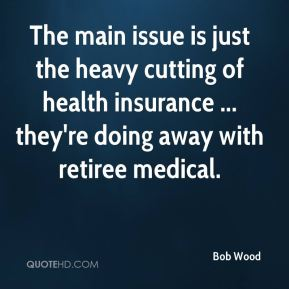 The main issue is just the heavy cutting of health insurance ... they're doing away with retiree medical.