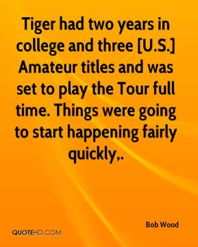 Bob Wood - Tiger had two years in college and three [U.S.] Amateur titles and was set to play the Tour full time. Things were going to start happening fairly quickly.