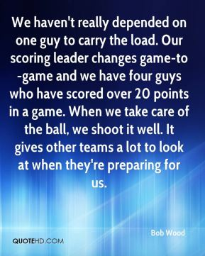 We haven't really depended on one guy to carry the load. Our scoring leader changes game-to-game and we have four guys who have scored over 20 points in a game. When we take care of the ball, we shoot it well. It gives other teams a lot to look at when they're preparing for us.