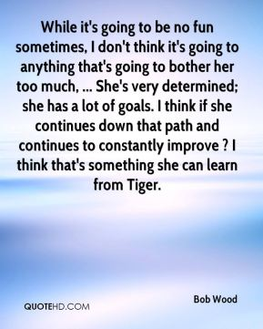 While it's going to be no fun sometimes, I don't think it's going to anything that's going to bother her too much, ... She's very determined; she has a lot of goals. I think if she continues down that path and continues to constantly improve ? I think that's something she can learn from Tiger.