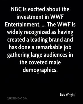 Bob Wright - NBC is excited about the investment in WWF Entertainment, ... The WWF is widely recognized as having created a leading brand and has done a remarkable job gathering large audiences in the coveted male demographics.