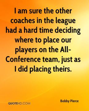 Bobby Pierce - I am sure the other coaches in the league had a hard time deciding where to place our players on the All-Conference team, just as I did placing theirs.