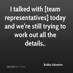 I talked with [team representatives] today and we're still trying to work out all the details.