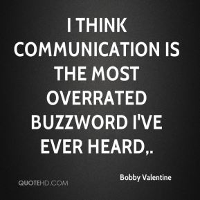 I think communication is the most overrated buzzword I've ever heard.