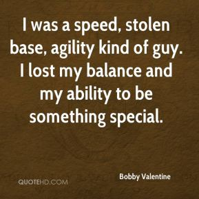 I was a speed, stolen base, agility kind of guy. I lost my balance and my ability to be something special.